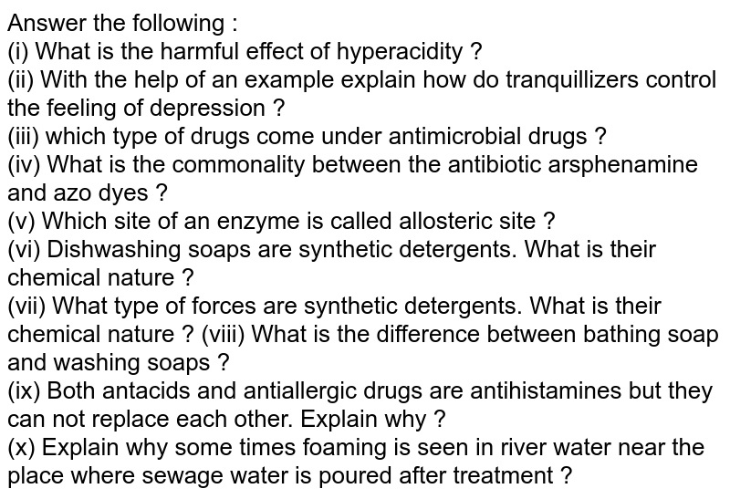 Answer the following : <br> (i) What is the harmful effect of hyperacidity ? <br> (ii) With the help of an example explain how do  tranquillizers control the feeling of depression ? <br> (iii) which type of drugs come under antimicrobial drugs ?  <br> (iv) What is the commonality between the antibiotic arsphenamine and azo dyes ? <br> (v) Which site of an enzyme is called allosteric site ? <br> (vi) Dishwashing soaps are synthetic detergents. What is their chemical nature ? <br> (vii) What type of forces are synthetic detergents. What is their chemical nature ?  (viii) What is the difference between bathing soap and washing soaps ? <br> (ix) Both antacids and antiallergic drugs are antihistamines but they can not replace each other. Explain why ? <br> (x) Explain why some times foaming is seen in river water near the place where sewage water is poured after treatment ?
