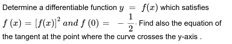 Determine a   differentiable function `y\ =\ f(x)` which satisfies `f\ (x)=[f(x)]^2\ a n d\ f\ (0)=\ -1/2dot` Find also the   equation of the tangent at the point where the curve crosses the y-axis .