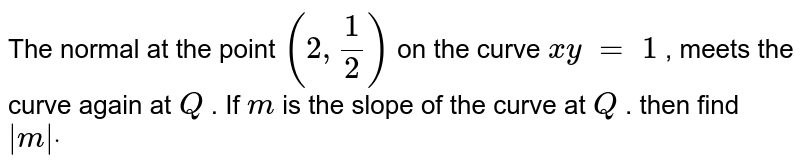 The normal at the   point `(2,1/2)` on the curve `x y\ =\ 1` , meets the curve   again at `Q` . If `m` is the slope of the   curve at `Q` . then find ` m dot`