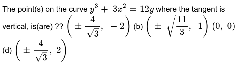The point(s) on the   curve `y^3+\ 3x^2=12 y` where the tangent is   vertical, is(are) ??  `(+-4/(sqrt(3)),\ -2)`  (b) `(+-\ sqrt((11)/3,\ )\ 1)`  `(0,\ 0)`  (d) `(+-4/(sqrt(3)),\ 2)`