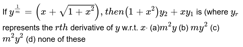 If `y^(1/m)=(x+sqrt(1+x^2)),t h e n(1+x^2)y_2+x y_1` is (where `y_r` represents the `r t h` derivative of `y` w.r.t. `xdot`  (a)`m^2y` (b) `m y^2` (c) `m^2y^2` (d) none of these
