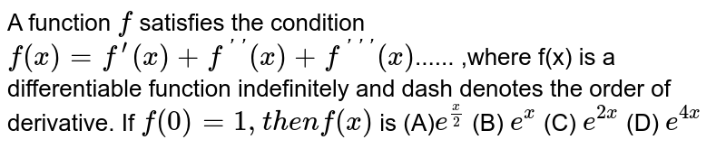 A function `f` satisfies the condition `f(x)=f^(prime)(x)+f^(primeprime)(x)+f^(primeprimeprime)(x)`...... ,where f(x) is a differentiable function indefinitely and dash denotes the order of   derivative. If `f(0)=1,t h e nf(x)` is (A)`e^(x/2)` (B) `e^x` (C) `e^(2x)` (D) `e^(4x)`