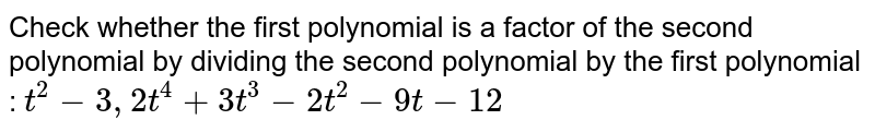 """Check whether the first polynomial   is a factor of the second polynomial by dividing the second polynomial by the   first polynomial : `t^2-3,""""""""""""""""2t^4+3t^3-2t^2-9t-12`"""