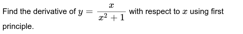 Find the derivative of `y=x/(x^2+1)` with respect to `x` using first principle.