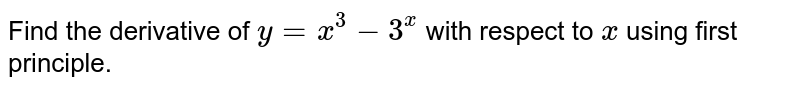 Find the derivative of `y=x^3-3^x` with respect to `x` using first principle.
