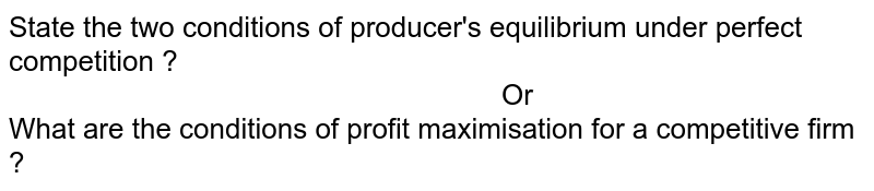 """State the two conditions  of producer's equilibrium under perfect competition ? <br> ` """"                                                    """" ` Or <br> What are the conditions of profit maximisation for a competitive  firm ?"""