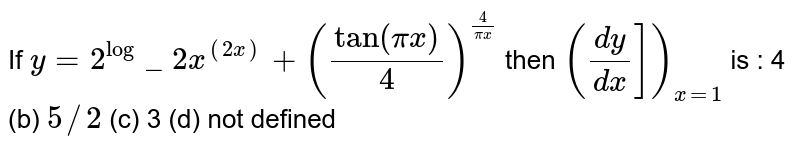 If `y=2^(log)_2x^((2x))+(tan(pix)/4)^(4/(pix))` then `((dy)/(dx)])_(x=1)` is : 4   (b) `5//2`    (c) 3 (d) not defined