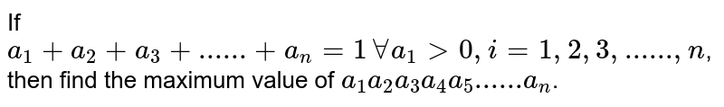 If  `a_1+a_2+a_3+......+a_n=1 AA a_1 > 0, i=1,2,3,......,n`, then find the maximum value of  `a_1 a_2 a_3 a_4 a_5......a_n`.