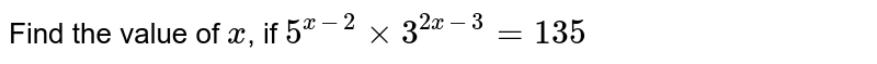 Find the value of x, if `5^(x-2)xx3^(2x-3)=135`