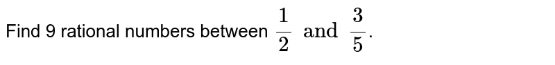 Find 9 rational numbers between `(1)/(2)and(3)/(5)`.