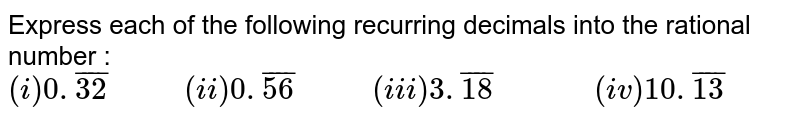 """Express each of the following recurring decimals into the rational number : <br> `(i)0.bar(32)""""      """"(ii)0.bar(56)""""      """"(iii)3.bar(18)""""         """"(iv)10.bar(13)`"""