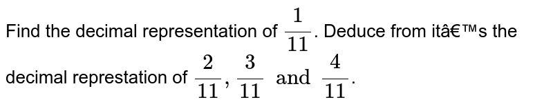 Find the decimal representation of `(1)/(11)`. Deduce from it's the decimal represtation of `(2)/(11),(3)/(11)and(4)/(11)`.
