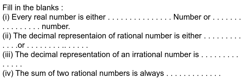 Fill in the blanks : <br> (i) Every real number is either . . . . . . . . . . . . . . .  Number or . . . . . . . . . . . . . . . . number. <br> (ii) The decimal representaion of rational number is either . . . . . . . . . . . . .or . . . . . . . . .. . . . . . <br> (iii) The decimal representation of an irrational number is . . . . . . . . . . . . . .  <br> (iv) The sum of two rational numbers is always . . . . . . . . . . . . .