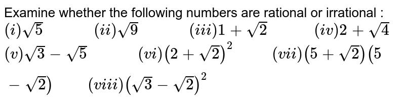 """Examine whether the following numbers are rational or irrational : <br> `(i)sqrt(5)""""         """"(ii)sqrt(9)""""         """"(iii)1+sqrt(2)""""        """"(iv)2+sqrt(4)` <br> `(v)sqrt(3)-sqrt(5)""""         """"(vi)(2+sqrt(2))^(2)""""      """"(vii)(5+sqrt(2))(5-sqrt(2))""""     """"(viii)(sqrt(3)-sqrt(2))^(2)`"""