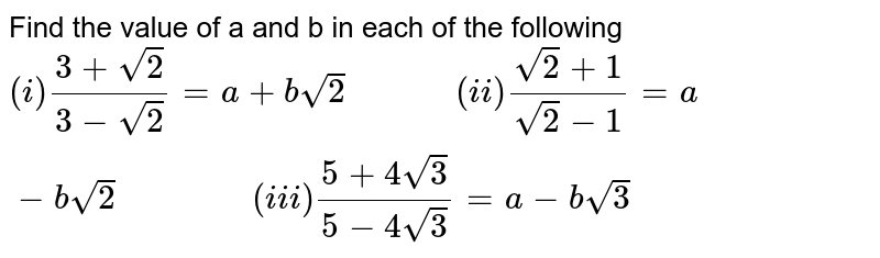 """Find the value of a and b in each of the following <br> `(i)(3+sqrt(2))/(3-sqrt(2))=a+bsqrt(2)""""         """"(ii)(sqrt(2)+1)/(sqrt(2)-1)=a-bsqrt(2)""""            """"(iii)(5+4sqrt(3))/(5-4sqrt(3))=a-bsqrt(3)`"""