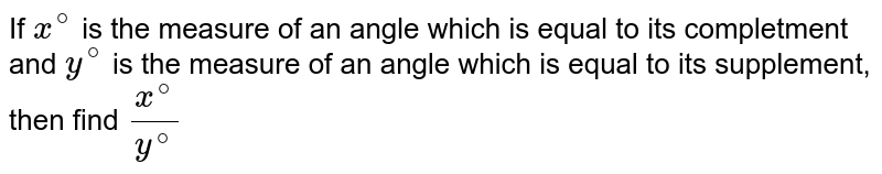 If `x^(@)` is the measure of an angle which is equal to its completment and `y^(@)` is the measure of an angle which is equal to its supplement, then find `(x^(@))/(y^(@))`