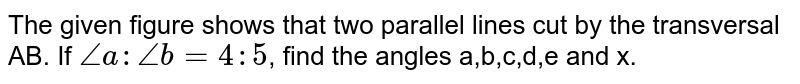 The given figure shows that two parallel lines cut by the transversal AB. If `anglea: angleb =4:5`, find the angles a,b,c,d,e and x.