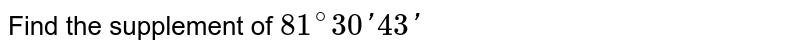 Find the supplement of `81^(@)30'43'`