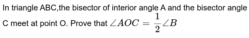 In triangle ABC,the bisector of interior angle A and the bisector angle C meet at point O. Prove that `angle AOC=(1)/(2)angleB`