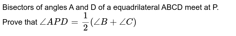 Bisectors of angles A and D of a equadrilateral ABCD meet at P. Prove that `angleAPD=(1)/(2)(angleB+angleC)`