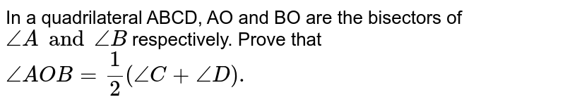 In a quadrilateral ABCD, AO and BO are the bisectors of `angleA and angleB` respectively. Prove that `angleAOB=1/2(angleC+angleD).`