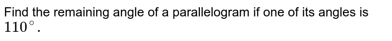 Find the remaining angle of a parallelogram if one of its angles is `110^(@).`