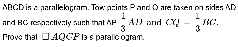 ABCD is a parallelogram. Tow points P and Q are taken on sides AD and BC respectively such that AP `1/3ADand CQ=1/3BC.` Prove that `squareAQCP` is a parallelogram.