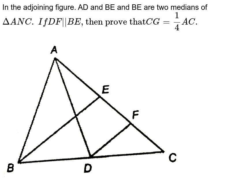 """In the adjoining figure. AD and BE and BE are two medians of `DeltaANC.` `IfDF""""  """"BE,""""then prove that""""CG=1/4AC.` <br> <img src=""""https://d10lpgp6xz60nq.cloudfront.net/physics_images/NTN_MATH_IX_C08_S01_028_Q01.png"""" width=""""80%"""">"""