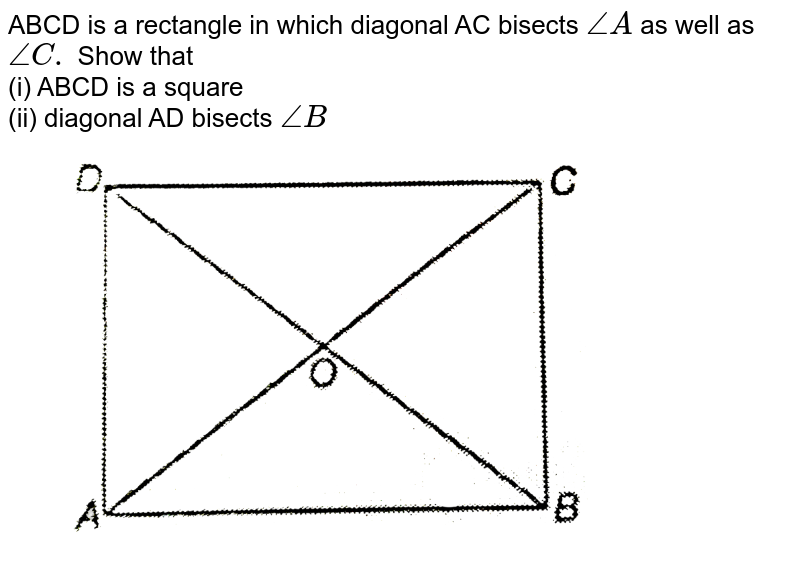 """ABCD is a reactanle in which diagonal AC bisects `angleA` as well as `angleC.` Show that (i) ABCD is a equare (ii) diagonal AD bisects `angleB` <br> <img src=""""https://d10lpgp6xz60nq.cloudfront.net/physics_images/NTN_MATH_IX_C08_S01_032_Q01.png"""" width=""""80%"""">"""