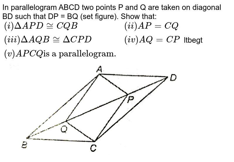"""In parallelogram ABCD two points P and Q are taken on diagonal BD such that DP = BQ (set figure). Show that: <br> `{:((i)DeltaAPD~=CQB,(ii)AP=CQ),((iii)DeltaAQB~=DeltaCPD,(iv)AQ=CP),((v)APCQ """"is a parallelogram."""",):}` ltbegt <img src=""""https://d10lpgp6xz60nq.cloudfront.net/physics_images/NTN_MATH_IX_C08_S01_033_Q01.png"""" width=""""80%"""">"""