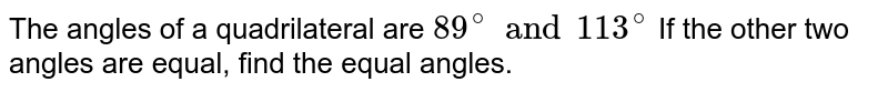 The angles of a quadrilateral are `89^(@) and 113^(@)` If the other two angles are equal, find the equal angles.