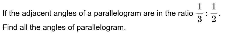 If the adjacent angles of a parallelogram are in the ratio `1/3:1/2.` Find all the angles of parallelogram.