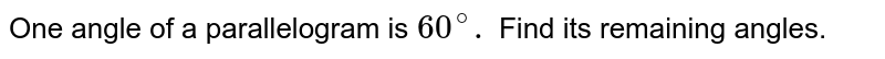 One angle of a parallelogram is `60^(@).` Find its remaining angles.