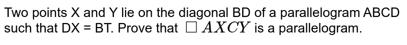 Two points X and Y lie on the diagonal BD of a parallelogram ABCD such that DX = BT. Prove that `squareAXCY` is a parallelogram.