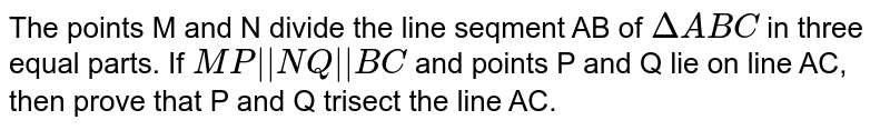 """The points M and N divide the line seqment AB of `DeltaABC` in three equal parts. If `MP""""  """"NQ""""  """"BC` and points P and Q lie on line AC, then prove that P and Q trisect the line AC."""