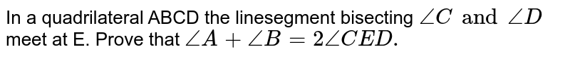 In a quadrilateral ABCD the linesegment bisecting `angleC and angleD` meet at E. Prove that `angleA+angleB=2angleCED.`