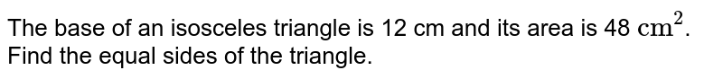 """The base of an isosceles triangle is 12 cm and its area is 48 `""""cm""""^(2)`. Find the equal sides of the triangle."""