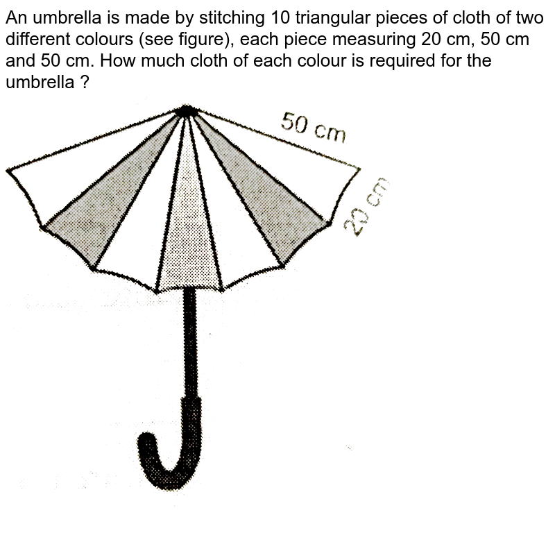 """An umbrella  is made by stitching 10 triangular pieces of cloth of two different colours (see figure), each piece measuring 20 cm, 50 cm and 50 cm. How much cloth of each colour is required for the umbrella ? <br> <img src=""""https://d10lpgp6xz60nq.cloudfront.net/physics_images/NTN_MATH_IX_C12_S01_015_Q01.png"""" width=""""80%"""">"""