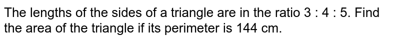 The lengths of the sides of a triangle are in the ratio 3 : 4 : 5. Find the area of the triangle if its perimeter is 144 cm.
