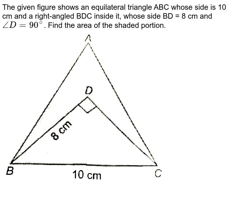 """The given figure shows an equilateral  triangle  ABC whose side is 10 cm and a right-angled BDC inside it, whose side BD = 8 cm and `angleD = 90^(@)`. Find the area of the shaded portion. <br> <img src=""""https://d10lpgp6xz60nq.cloudfront.net/physics_images/NTN_MATH_IX_C12_E01_008_Q01.png"""" width=""""80%"""">"""
