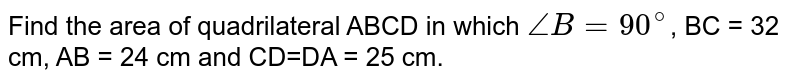 Find the area of quadrilateral ABCD  in which `angleB=90^(@)`, BC = 32 cm, AB = 24 cm and CD=DA = 25 cm.