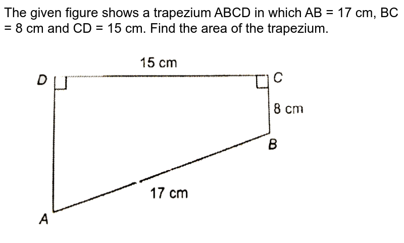 """The given figure shows a trapezium  ABCD in which  AB = 17 cm, BC = 8 cm and CD = 15 cm. Find the area of the trapezium. <br> <img src=""""https://d10lpgp6xz60nq.cloudfront.net/physics_images/NTN_MATH_IX_C12_E01_018_Q01.png"""" width=""""80%"""">"""