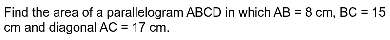 Find the area of a parallelogram  ABCD in which AB = 8 cm, BC = 15 cm  and diagonal  AC = 17 cm.
