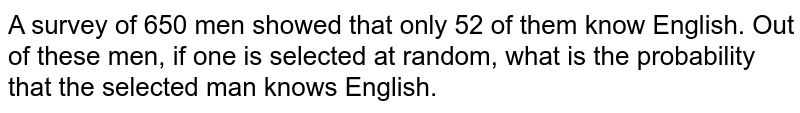 A survey of 650 men showed that only 52 of them know English. Out of these men, if one is selected at random, what is the probability that the selected man knows English.