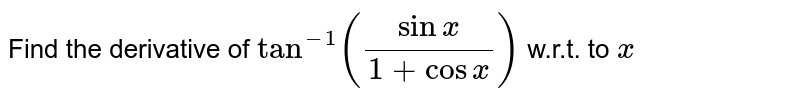 Find the derivative of `tan^(-1)((sinx)/(1+cosx))` w.r.t. to `x`