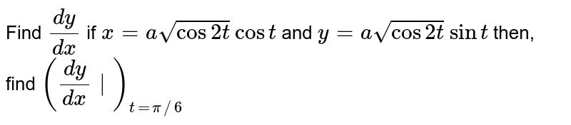 Find `(dy)/(dx)` if `x=asqrt(cos2t)` `cost` and `y=asqrt(cos2t)` `sint` then, find `((dy)/(dx)|)_(t=pi//6)`
