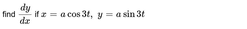 find `dy/dx` if   `x=a  cos 3  t ,    y=a  sin 3  t`