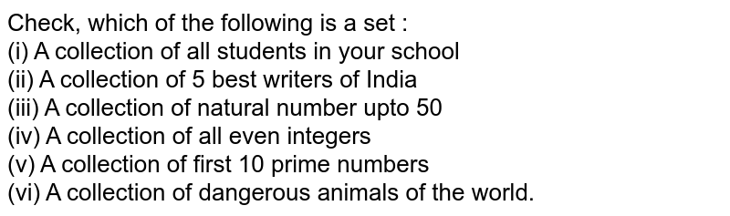 Check, which of the following is a set : <br> (i) A collection of all students in your school <br> (ii) A collection of 5 best writers of India <br> (iii) A collection of natural number upto 50 <br> (iv) A collection of all even integers <br> (v) A collection of first 10 prime numbers <br> (vi) A collection of dangerous animals of the world.