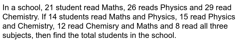 In a school, 21 student read Maths, 26 reads Physics and 29 read Chemistry. If 14 students read Maths and Physics, 15 read Physics and Chemistry, 12 read Chemisry and Maths and 8 read all three subjects, then find the total students in the school.