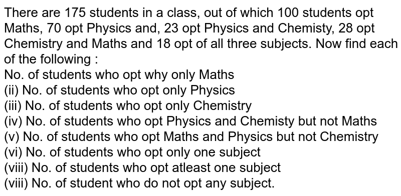 There are 175 students in a class, out of which 100 students opt Maths, 70 opt Physics and, 23 opt Physics and Chemisty, 28 opt Chemistry and Maths and 18 opt of all three subjects. Now find each of the following : <br> No. of students who opt why only Maths <br> (ii) No. of students who opt only Physics <br> (iii) No. of students who opt only Chemistry <br> (iv) No. of students who opt Physics and Chemisty but not Maths <br> (v) No. of students who opt Maths and Physics but not Chemistry <br> (vi) No. of students who opt only one subject <br> (viii) No. of students who opt atleast one subject <br> (viii) No. of student who do not opt any subject.